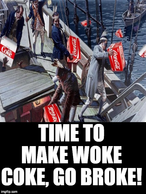 Make Woke Coke Go Broke! |  TIME TO MAKE WOKE COKE, GO BROKE! | image tagged in woke,stupid liberals,morons,idiots | made w/ Imgflip meme maker