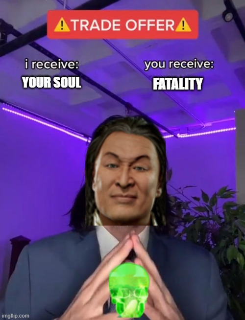 Mortal Kombat Trade |  YOUR SOUL; FATALITY | image tagged in trade offer,mortal kombat,shang tsung,mk | made w/ Imgflip meme maker