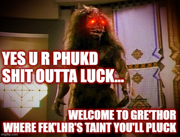 Klingon Satan Welcomes You to Klingon-Hell |  YES U R PHUKD SHIT OUTTA LUCK... WELCOME TO GRE'THOR WHERE FEK'LHR'S TAINT YOU'LL PLUCK | image tagged in star trek,tng,star trek the next generation,fek'lhr,feklhr,devil | made w/ Imgflip meme maker