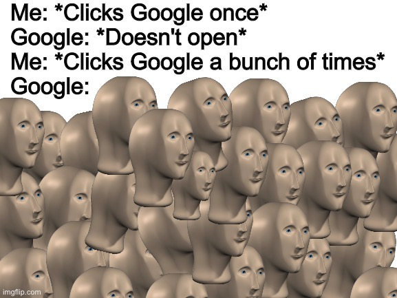 Exactly 30 meme mans. And happy weekend! |  Me: *Clicks Google once* Google: *Doesn't open* Me: *Clicks Google a bunch of times* Google: | image tagged in blank white template,funny,memes,funny memes,barney will eat all of your delectable biscuits,meme man | made w/ Imgflip meme maker