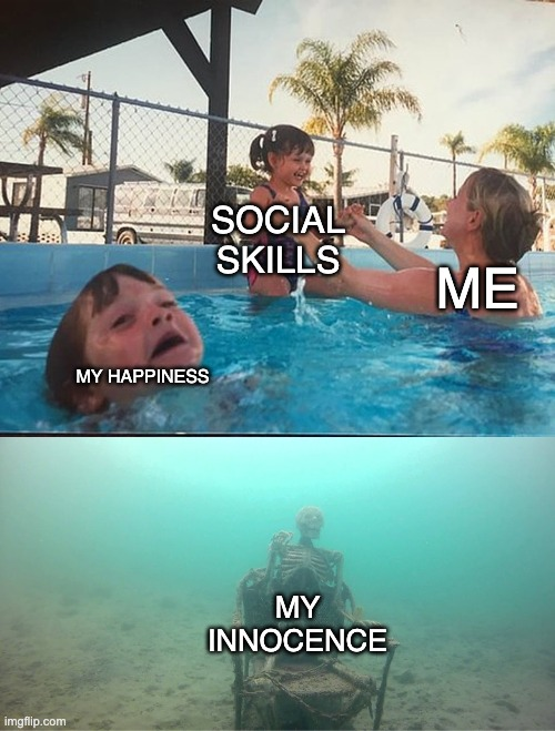 hehe |  SOCIAL SKILLS; ME; MY HAPPINESS; MY INNOCENCE | image tagged in mother ignoring kid drowning in a pool | made w/ Imgflip meme maker