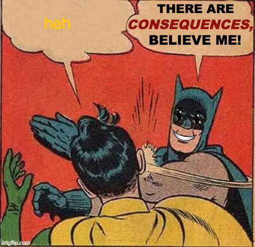 Why Did You Do This To Me? |  THERE ARE; heh; CONSEQUENCES, BELIEVE ME! | image tagged in memes,batman slapping robin,can't unsee,oh no you didn't,that's a paddlin',say that again i dare you | made w/ Imgflip meme maker