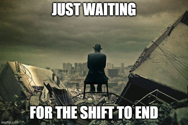 Waiting for shift to end |  JUST WAITING; FOR THE SHIFT TO END | image tagged in end of the world | made w/ Imgflip meme maker