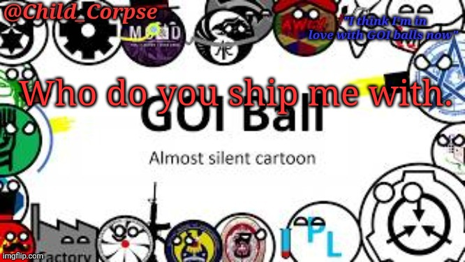 Child_Corpse's GOI ball template |  Who do you ship me with. | image tagged in child_corpse's goi ball template | made w/ Imgflip meme maker