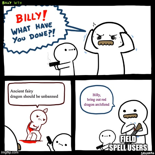 True, but I don't use field spells unless I summon NEOS |  Ancient fairy dragon should be unbanned; Billy, bring out red dragon archfiend; FIELD SPELL USERS | image tagged in billy what have you done | made w/ Imgflip meme maker