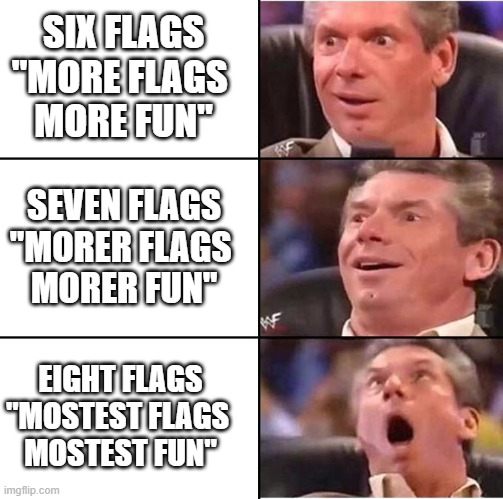 "Vince McMahon Six Flags |  SIX FLAGS ""MORE FLAGS  MORE FUN""; SEVEN FLAGS ""MORER FLAGS  MORER FUN""; EIGHT FLAGS ""MOSTEST FLAGS  MOSTEST FUN"" 