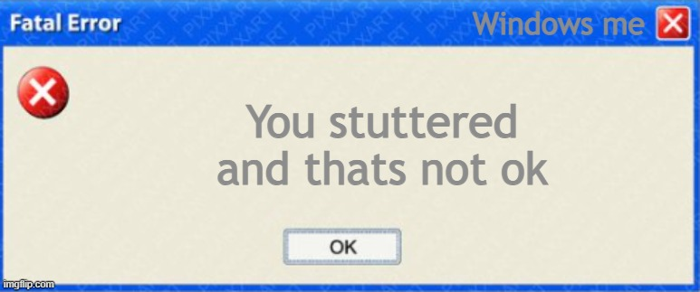 YOU STUTTERD. |  Windows me; You stuttered and thats not ok | image tagged in windows fatal error blank | made w/ Imgflip meme maker