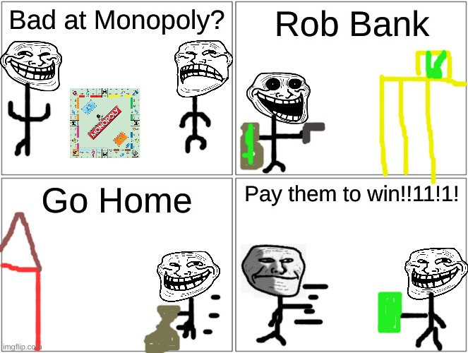 U mad, bank? |  Bad at Monopoly? Rob Bank; Go Home; Pay them to win!!11!1! | image tagged in memes,blank comic panel 2x2,troll,monopoly | made w/ Imgflip meme maker