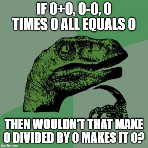 True |  IF 0+0, 0-0, 0 TIMES 0 ALL EQUALS 0; THEN WOULDN'T THAT MAKE 0 DIVIDED BY 0 MAKES IT 0? | image tagged in memes,philosoraptor,math lady/confused lady | made w/ Imgflip meme maker