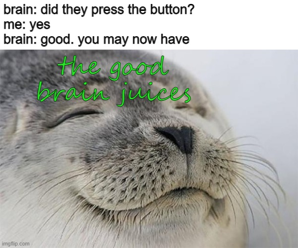 Satisfied Seal |  brain: did they press the button? me: yes brain: good. you may now have; the good brain juices | image tagged in memes,satisfied seal | made w/ Imgflip meme maker