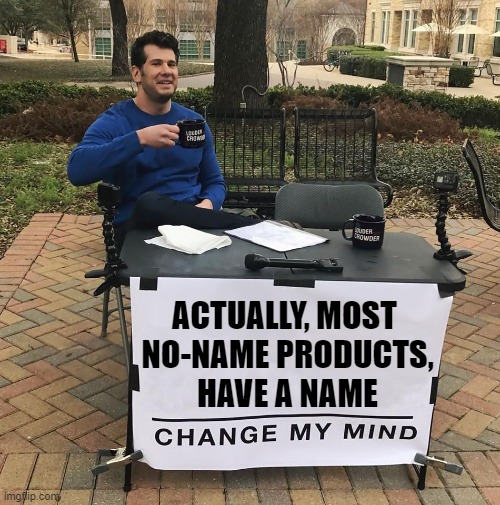 Yuuup |  ACTUALLY, MOST  NO-NAME PRODUCTS, HAVE A NAME | image tagged in change my mind,funny,fact,meme,products,deep thoughts | made w/ Imgflip meme maker