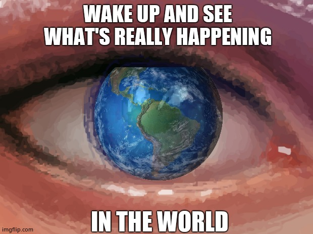 Wake up World. |  WAKE UP AND SEE  WHAT'S REALLY HAPPENING; IN THE WORLD | image tagged in memes,wake up,control,nwo police state,deep state,political meme | made w/ Imgflip meme maker