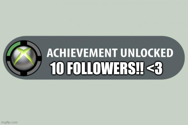 achievement unlocked |  10 FOLLOWERS!! <3 | image tagged in achievement unlocked | made w/ Imgflip meme maker