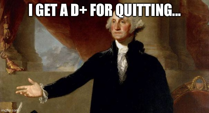 george washington | I GET A D+ FOR QUITTING... | image tagged in george washington | made w/ Imgflip meme maker