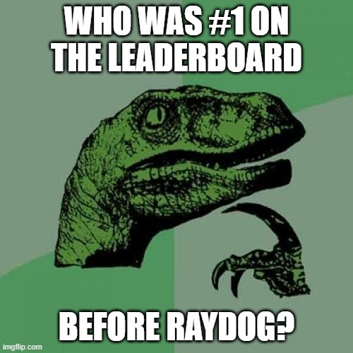 Who was #1 before Raydog? |  WHO WAS #1 ON THE LEADERBOARD; BEFORE RAYDOG? | image tagged in memes,philosoraptor,raydog,imgflip,leaderboard | made w/ Imgflip meme maker