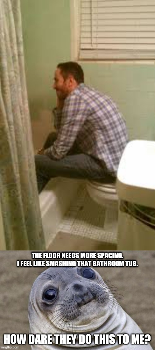 Oh man..... |  THE FLOOR NEEDS MORE SPACING. I FEEL LIKE SMASHING THAT BATHROOM TUB. HOW DARE THEY DO THIS TO ME? | image tagged in memes,awkward moment sealion,bathroom,you had one job,meme,fails | made w/ Imgflip meme maker