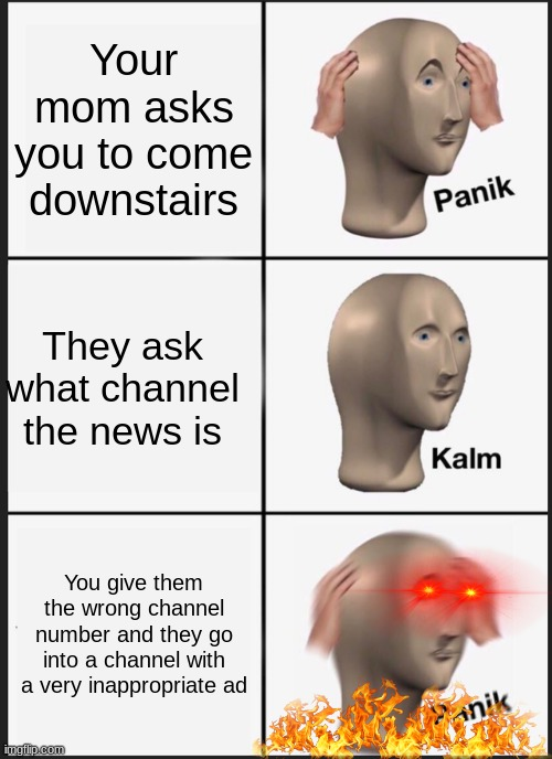 Oh no oh no oh no no no no no |  Your mom asks you to come downstairs; They ask what channel the news is; You give them the wrong channel number and they go into a channel with a very inappropriate ad | image tagged in memes,panik kalm panik | made w/ Imgflip meme maker
