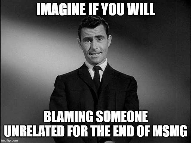 The person who blamed Captain_Scar, you do realize I can find out who you are easily, either you were Beez, Max or Kylie (or som |  IMAGINE IF YOU WILL; BLAMING SOMEONE UNRELATED FOR THE END OF MSMG | image tagged in rod serling twilight zone,accused | made w/ Imgflip meme maker