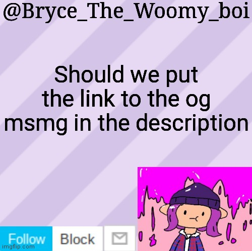 Bryce_The_Woomy_boi's new New NEW announcement template |  Should we put the link to the og msmg in the description | image tagged in bryce_the_woomy_boi's new new new announcement template | made w/ Imgflip meme maker