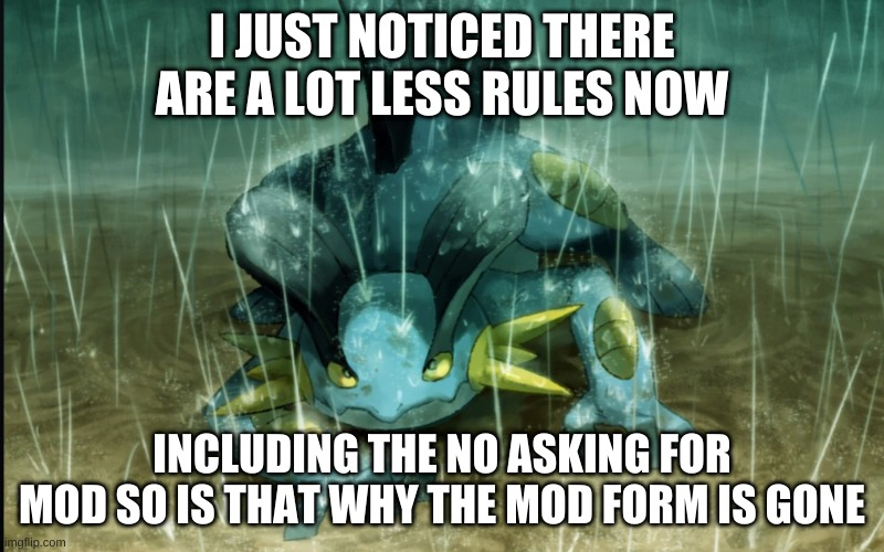 Stuff I noticed here |  I JUST NOTICED THERE ARE A LOT LESS RULES NOW; INCLUDING THE NO ASKING FOR MOD SO IS THAT WHY THE MOD FORM IS GONE | image tagged in the best swampert 999 | made w/ Imgflip meme maker