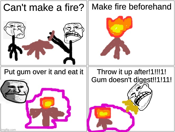 Problem, Physics? |  Can't make a fire? Make fire beforehand; Put gum over it and eat it; Throw it up after!1!!!1! Gum doesn't digest!!1!11! | image tagged in memes,blank comic panel 2x2,troll,physics,funny | made w/ Imgflip meme maker