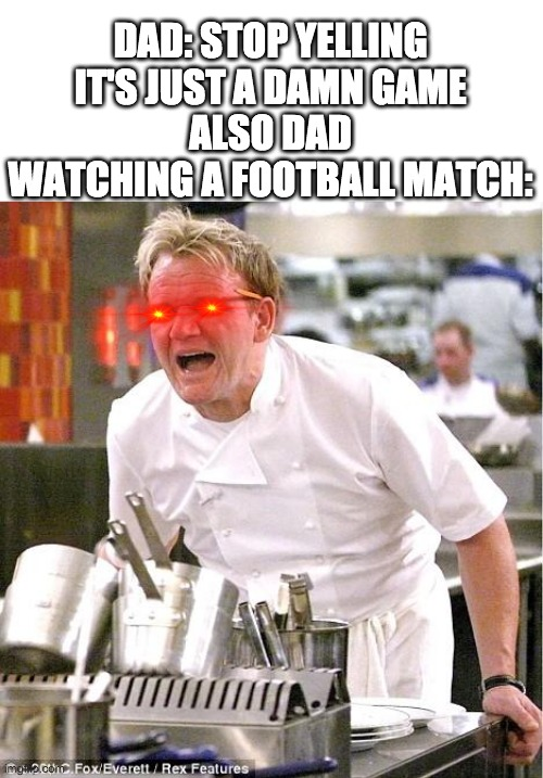 Dads also |  DAD: STOP YELLING IT'S JUST A DAMN GAME ALSO DAD WATCHING A FOOTBALL MATCH: | image tagged in memes,chef gordon ramsay | made w/ Imgflip meme maker