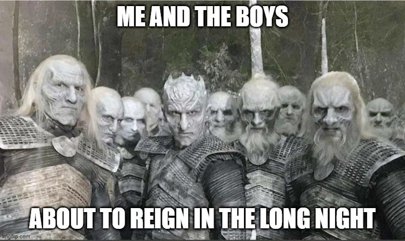 GOT OGs |  ME AND THE BOYS; ABOUT TO REIGN IN THE LONG NIGHT | image tagged in me and the boys,game of thrones | made w/ Imgflip meme maker