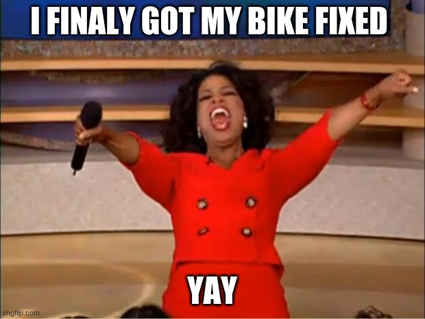 Oprah You Get A |  I FINALLY GOT MY BIKE FIXED; YAY | image tagged in memes,oprah you get a | made w/ Imgflip meme maker