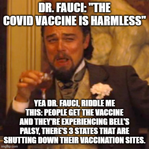 "Never Trust Dr. Fauci |  DR. FAUCI: ""THE COVID VACCINE IS HARMLESS""; YEA DR. FAUCI, RIDDLE ME THIS: PEOPLE GET THE VACCINE AND THEY'RE EXPERIENCING BELL'S PALSY, THERE'S 3 STATES THAT ARE SHUTTING DOWN THEIR VACCINATION SITES. 
