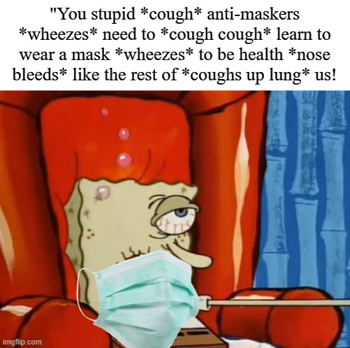 "sick spongebob |  ""You stupid *cough* anti-maskers *wheezes* need to *cough cough* learn to wear a mask *wheezes* to be health *nose bleeds* like the rest of *coughs up lung* us! 
