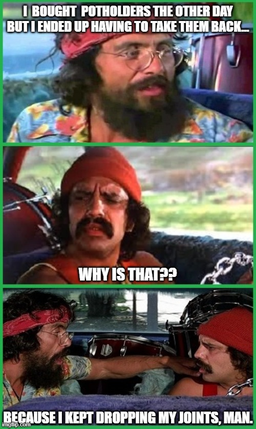 Celebrating 100k! |  I  BOUGHT  POTHOLDERS THE OTHER DAY BUT I ENDED UP HAVING TO TAKE THEM BACK... WHY IS THAT?? BECAUSE I KEPT DROPPING MY JOINTS, MAN. | image tagged in cheech and chong,up in smoke,pot,cannabis,marijuana | made w/ Imgflip meme maker