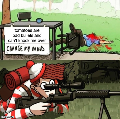 WALDO SHOOTS THE CHANGE MY MIND GUY |  tomatoes are bad bullets and can't knock me over | image tagged in waldo shoots the change my mind guy,tomatoes,bullets,memes | made w/ Imgflip meme maker