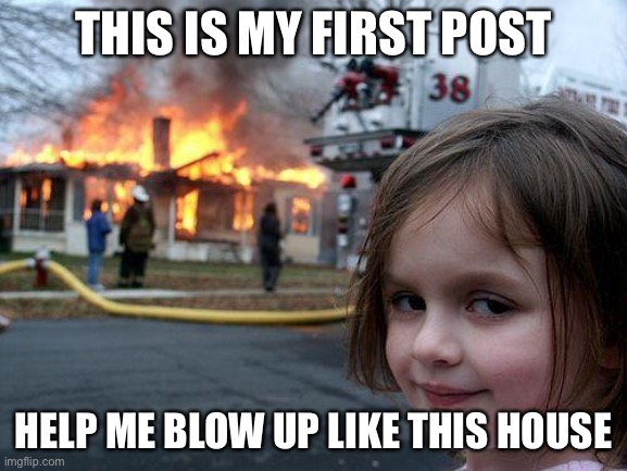 >:) |  THIS IS MY FIRST POST; HELP ME BLOW UP LIKE THIS HOUSE | image tagged in memes,disaster girl,first post,upvote,fun | made w/ Imgflip meme maker
