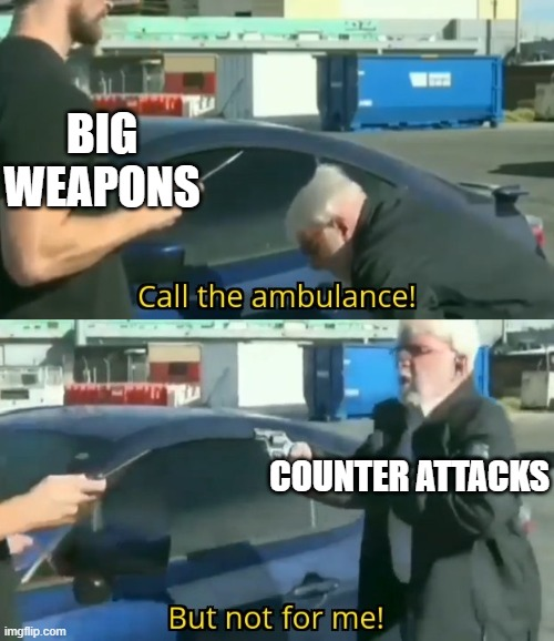 Call an ambulance but not for me |  BIG WEAPONS; COUNTER ATTACKS | image tagged in call an ambulance but not for me | made w/ Imgflip meme maker