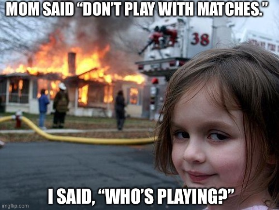 "Not playing |  MOM SAID ""DON'T PLAY WITH MATCHES.""; I SAID, ""WHO'S PLAYING?"" 
