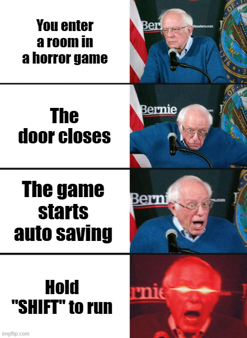 "Bernie Sanders reaction (nuked) |  You enter a room in a horror game; The door closes; The game starts auto saving; Hold ""SHIFT"" to run 