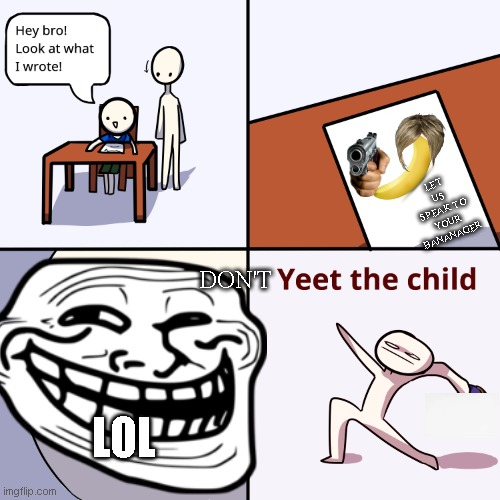 Yeet the child |  LET US SPEAK TO YOUR BANANAGER; DON'T; LOL | image tagged in yeet the child | made w/ Imgflip meme maker