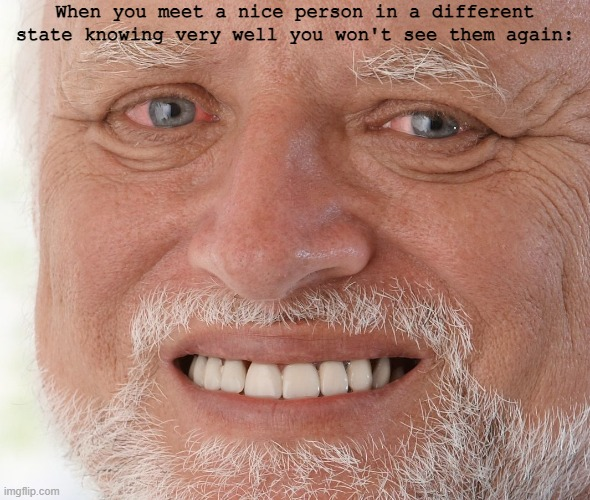 Ouch... |  When you meet a nice person in a different state knowing very well you won't see them again: | image tagged in hide the pain harold | made w/ Imgflip meme maker