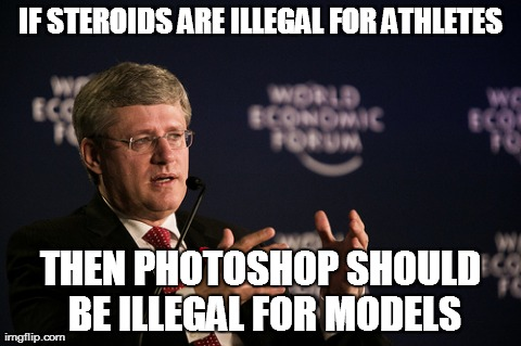 Harper WEF Meme | IF STEROIDS ARE ILLEGAL FOR ATHLETES THEN PHOTOSHOP SHOULD BE ILLEGAL FOR MODELS | image tagged in memes,harper wef | made w/ Imgflip meme maker