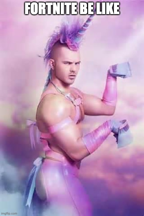 Gay Unicorn |  FORTNITE BE LIKE | image tagged in gay unicorn | made w/ Imgflip meme maker