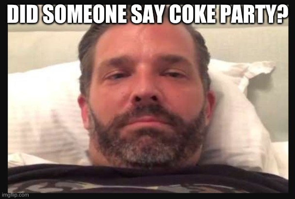 Trump Jr | DID SOMEONE SAY COKE PARTY? | image tagged in trump jr | made w/ Imgflip meme maker