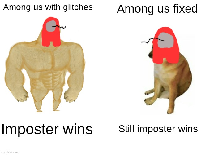 Change my mind |  Among us with glitches; Among us fixed; Imposter wins; Still imposter wins | image tagged in memes,buff doge vs cheems | made w/ Imgflip meme maker