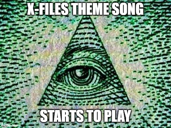 X-FILES THEME SONG STARTS TO PLAY | image tagged in illuminati | made w/ Imgflip meme maker
