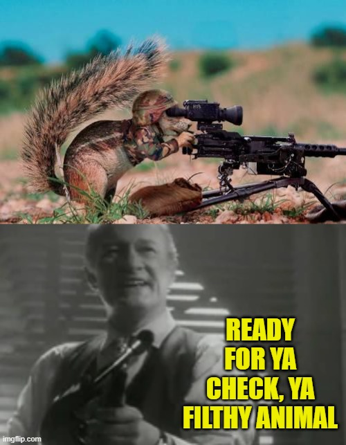 READY FOR YA CHECK, YA FILTHY ANIMAL | made w/ Imgflip meme maker