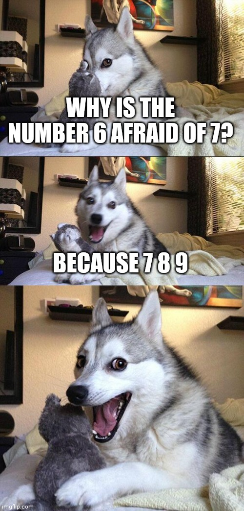 Bad Pun Dog |  WHY IS THE NUMBER 6 AFRAID OF 7? BECAUSE 7 8 9 | image tagged in memes,bad pun dog,tasty,puns,dogs,funny memes | made w/ Imgflip meme maker