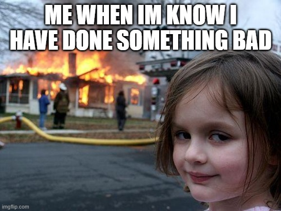 Disaster Girl |  ME WHEN IM KNOW I HAVE DONE SOMETHING BAD | image tagged in memes,disaster girl | made w/ Imgflip meme maker