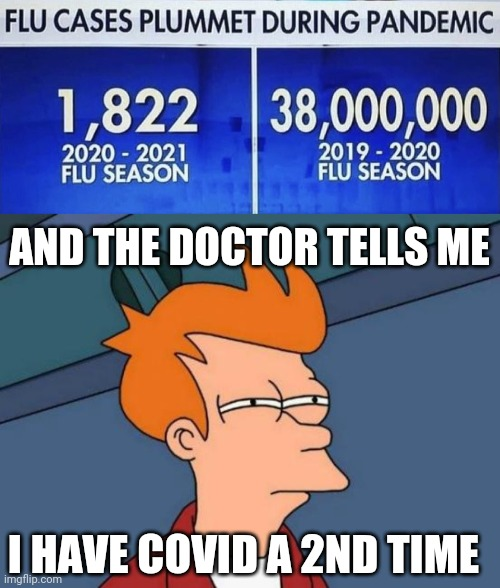 PRETTY SURE IT'S JUST NORMAL FLU, BUT I'M POSITIVE.... AGAIN :0( |  AND THE DOCTOR TELLS ME; I HAVE COVID A 2ND TIME | image tagged in memes,futurama fry,covid-19,coronavirus | made w/ Imgflip meme maker