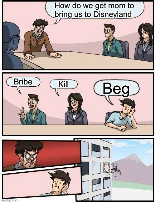 Boardroom Meeting Suggestion |  How do we get mom to bring us to Disneyland; Bribe; Kill; Beg | image tagged in memes,boardroom meeting suggestion | made w/ Imgflip meme maker