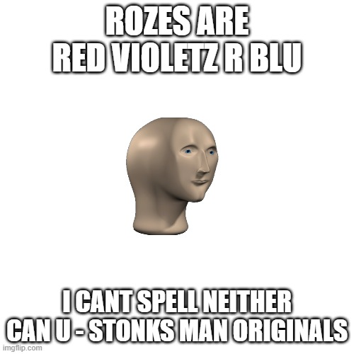 Blank Transparent Square Meme |  ROZES ARE RED VIOLETZ R BLU; I CANT SPELL NEITHER CAN U - STONKS MAN ORIGINALS | image tagged in memes,blank transparent square | made w/ Imgflip meme maker