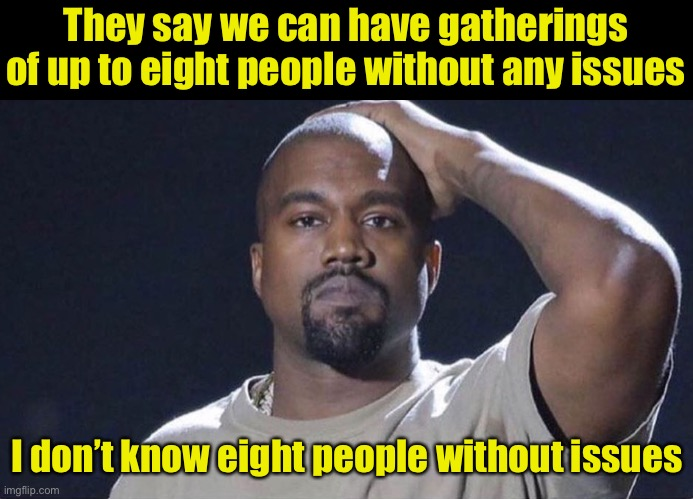 Issues |  They say we can have gatherings of up to eight people without any issues; I don't know eight people without issues | image tagged in kanye west facepalm no social gatherings,covid-19,social distancing | made w/ Imgflip meme maker
